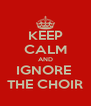 KEEP CALM AND IGNORE  THE CHOIR - Personalised Poster A4 size