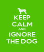 KEEP CALM AND IGNORE THE DOG - Personalised Poster A4 size