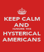 KEEP CALM AND IGNORE THE HYSTERICAL AMERICANS - Personalised Poster A4 size
