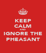 KEEP CALM AND IGNORE THE PHEASANT - Personalised Poster A4 size