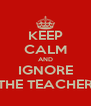 KEEP CALM AND IGNORE THE TEACHER - Personalised Poster A4 size