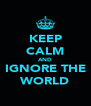 KEEP CALM AND IGNORE THE WORLD - Personalised Poster A4 size