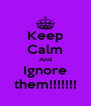 Keep Calm And Ignore them!!!!!!! - Personalised Poster A4 size