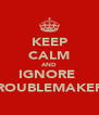 KEEP CALM AND IGNORE  TROUBLEMAKERS - Personalised Poster A4 size