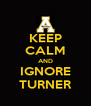 KEEP CALM AND IGNORE TURNER - Personalised Poster A4 size