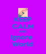 KEEP CALM AND Ignore  World - Personalised Poster A4 size