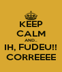 KEEP CALM AND.. IH, FUDEU!! CORREEEE - Personalised Poster A4 size