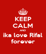 KEEP CALM AND ika love Rifal forever - Personalised Poster A4 size