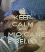 KEEP CALM AND IL MIO CANE E' BELLO - Personalised Poster A4 size