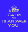 KEEP CALM AND I'll ANSWER YOU  - Personalised Poster A4 size
