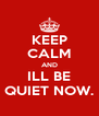 KEEP CALM AND ILL BE QUIET NOW. - Personalised Poster A4 size