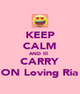KEEP CALM AND Ill  CARRY ON Loving Ria - Personalised Poster A4 size