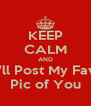 KEEP CALM AND I'll Post My Fav Pic of You - Personalised Poster A4 size