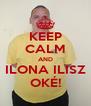 KEEP CALM AND ILONA ILISZ OKÉ! - Personalised Poster A4 size