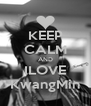 KEEP CALM AND ILOVE KwangMin - Personalised Poster A4 size