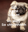 KEEP CALM AND Im abby So shhhhhhhh - Personalised Poster A4 size