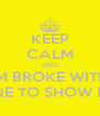 KEEP CALM AND IM BROKE WITH NONE TO SHOW FOR  - Personalised Poster A4 size