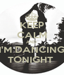 KEEP CALM AND  I'M DANCING TONIGHT  - Personalised Poster A4 size