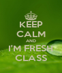 KEEP CALM AND I'M FRESH CLASS - Personalised Poster A4 size