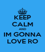KEEP CALM AND IM GONNA LOVE RO - Personalised Poster A4 size