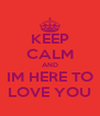 KEEP CALM AND IM HERE TO LOVE YOU - Personalised Poster A4 size