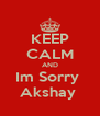 KEEP CALM AND Im Sorry  Akshay  - Personalised Poster A4 size