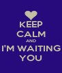KEEP CALM AND I'M WAITING YOU - Personalised Poster A4 size