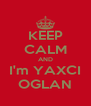 KEEP CALM AND I'm YAXCI OGLAN - Personalised Poster A4 size