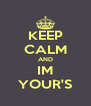 KEEP CALM AND IM YOUR'S - Personalised Poster A4 size