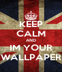 KEEP CALM AND IM YOUR WALLPAPER - Personalised Poster A4 size