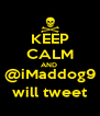 KEEP CALM AND  @iMaddog9 will tweet - Personalised Poster A4 size
