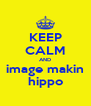 KEEP CALM AND image makin hippo - Personalised Poster A4 size