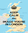 KEEP CALM AND IMAGE YOU'RE IN LONDON - Personalised Poster A4 size