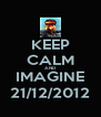 KEEP CALM AND IMAGINE 21/12/2012 - Personalised Poster A4 size