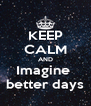 KEEP CALM AND Imagine  better days - Personalised Poster A4 size
