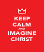 KEEP CALM AND IMAGINE CHRIST - Personalised Poster A4 size