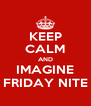KEEP CALM AND IMAGINE FRIDAY NITE - Personalised Poster A4 size