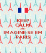 KEEP CALM AND IMAGINE-SE EM PARIS - Personalised Poster A4 size