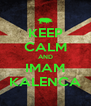 KEEP CALM AND IMAM KALENCA - Personalised Poster A4 size