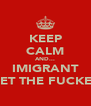 KEEP CALM AND... IMIGRANT GET THE FUCKER - Personalised Poster A4 size