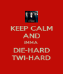 KEEP CALM AND IMMA DIE-HARD TWI-HARD - Personalised Poster A4 size