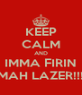 KEEP CALM AND IMMA FIRIN MAH LAZER!!! - Personalised Poster A4 size