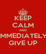 KEEP CALM AND IMMEDIATELY GIVE UP - Personalised Poster A4 size