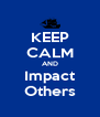 KEEP CALM AND Impact Others - Personalised Poster A4 size