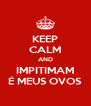 KEEP CALM AND IMPITIMAM É MEUS OVOS - Personalised Poster A4 size