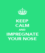 KEEP CALM AND IMPREGNATE YOUR NOSE - Personalised Poster A4 size