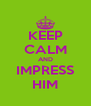 KEEP CALM AND IMPRESS HIM - Personalised Poster A4 size