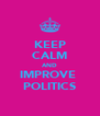 KEEP CALM AND IMPROVE  POLITICS - Personalised Poster A4 size