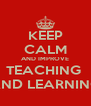 KEEP CALM AND IMPROVE TEACHING  AND LEARNING - Personalised Poster A4 size