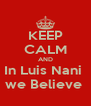 KEEP CALM AND In Luis Nani  we Believe  - Personalised Poster A4 size